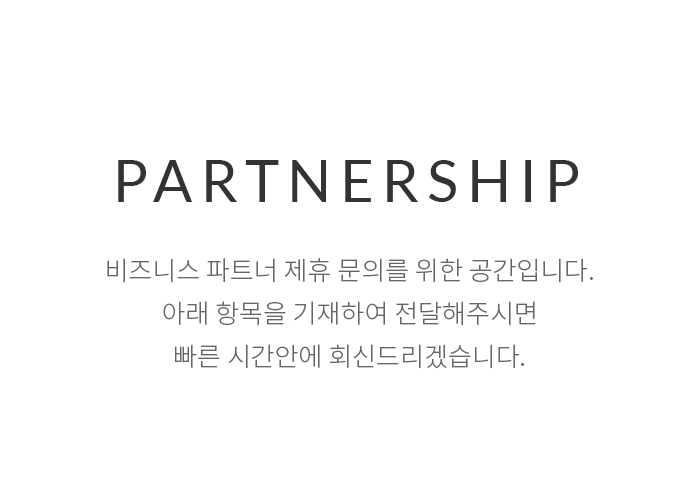 Partnership - 비즈니스 파트너 제휴 문의를 위한 공간입니다. 아래 항목을 기재하여 전달해주시면 빠른 시간안에 회신 드리겠습니다.